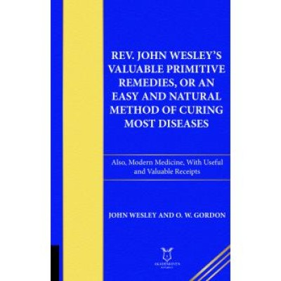 Rev. John Wesley's Valuable Primitive Remedies, or an Easy and Natural Method of Curing Most Diseases